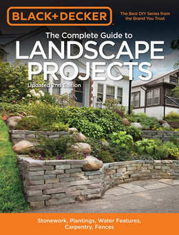 Black and Decker the Complete Guide to Landscape Projects, 2nd Edition: Stonework, Plantings, Water