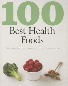 100 Best Health Foods: The Ultimate Superfoods for Healthy Living Including 100 Nutritious Recipes (
