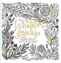 Whatever Is Lovely: A Coloring Book for Reflection and Worsh
