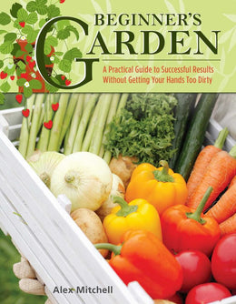 Beginner's Garden: A Practical Guide to Successful Results Without Getting Your Hands Too Dirty