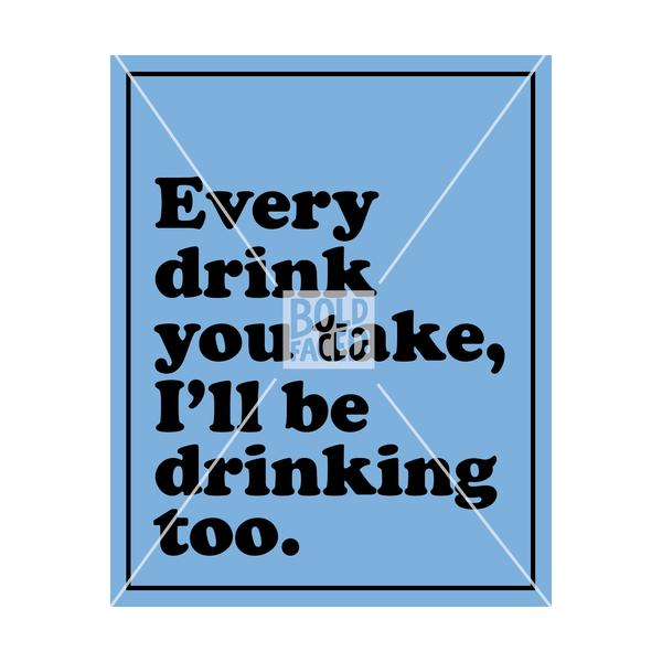 Every Drink You Take, I'll Be Drinking Too Wine Label