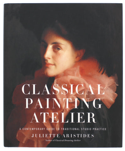Classical Painting Atelier: A Contemporary Guide to Traditional Studio Practice Hardcover