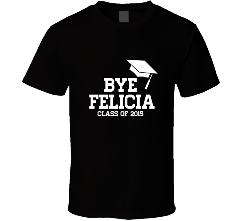 Bye Felicia Class of 2015 Funny Graduation T Shirt - Tees Happen