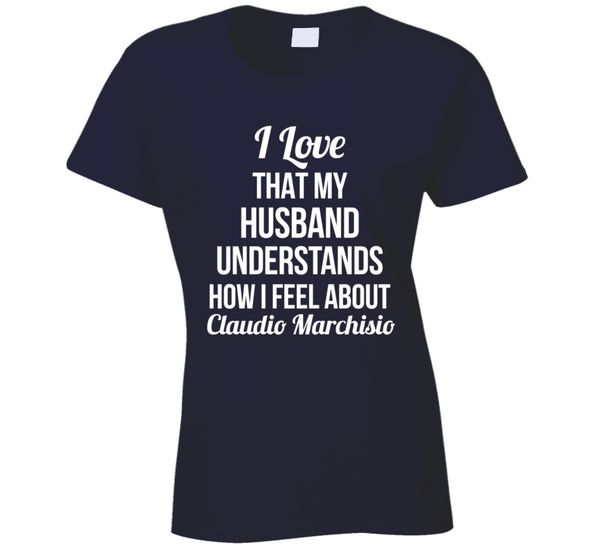 I Love That My Husband Understands How I Feel About Claudio Marchisio Ladies Funny Soccer T Shirt - Tees Happen