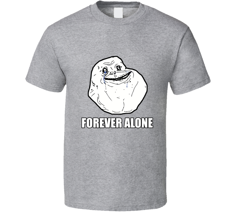 Forever Alone Funny Meme Joke Humor Single Life T Shirt - Tees Happen