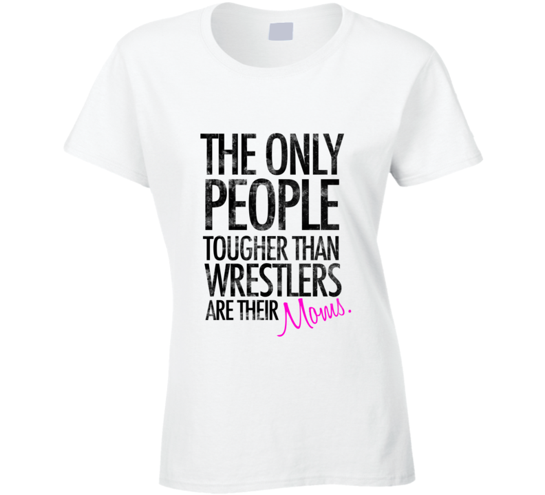 The Only People Tougher Than Wrestlers Are Their Moms  T Shirt - Tees Happen