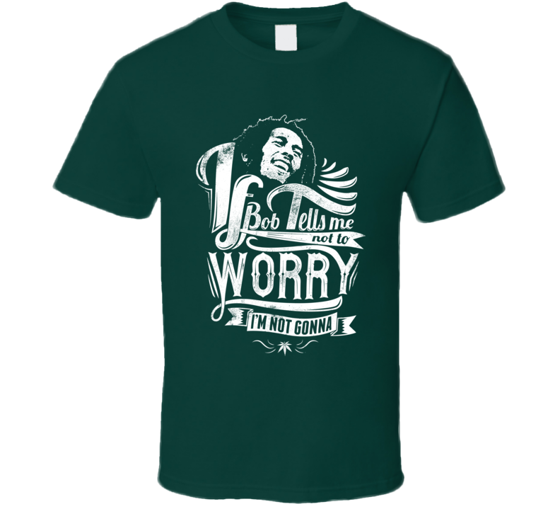 If Bob Tells Me Not To Worry, I'm Not Gonna Marley T Shirt - Tees Happen
