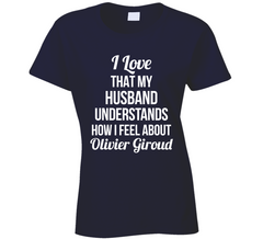 I Love That My Husband Understands How I Feel About Olivier Giroud Ladies Funny Soccer T Shirt - Tees Happen