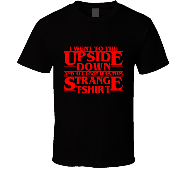 I Went to the Upside Down and All I Got Was This Strange  T Shirt - Tees Happen
