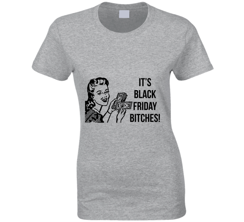 It S Black Friday Bitches Funny Shopping Money T Shirt Tees Happen