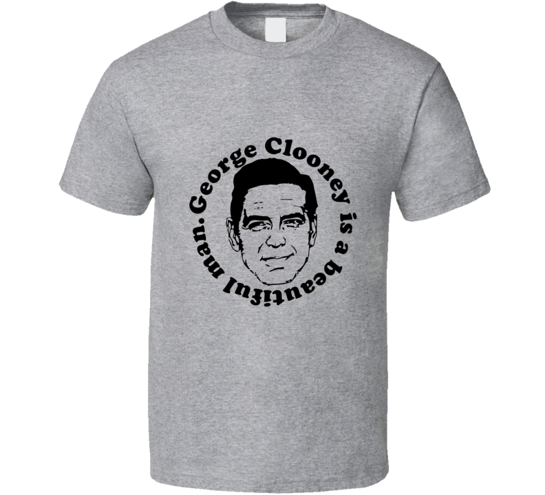 George Clooney is a Beautiful Man T Shirt - Tees Happen