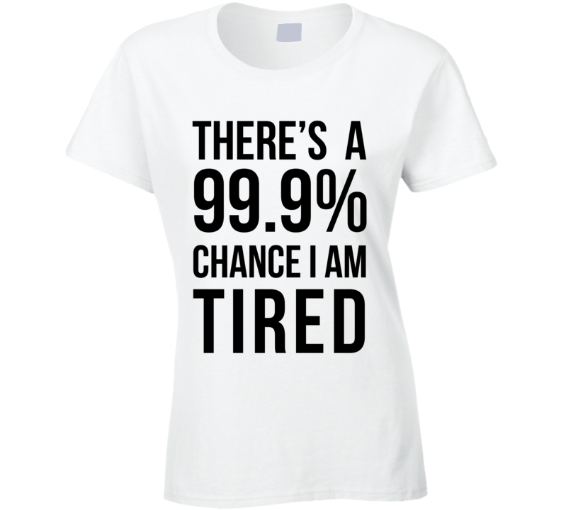 There's a 99.9% Chance I Am Tired Funny Lazy Day Sleep Pajama T Shirt - Tees Happen