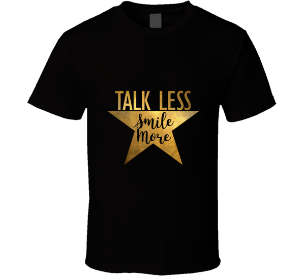 Talk Less Smile More Hamilton Musical Theatre Inspirational Political Quote T Shirt - Tees Happen