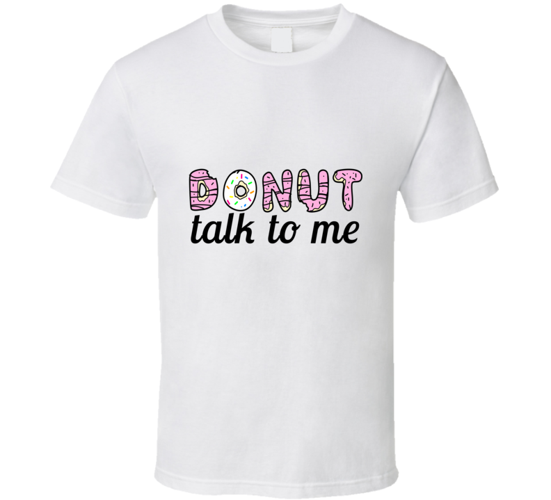 Donut Talk to Me Funny Cute Joke T Shirt - Tees Happen