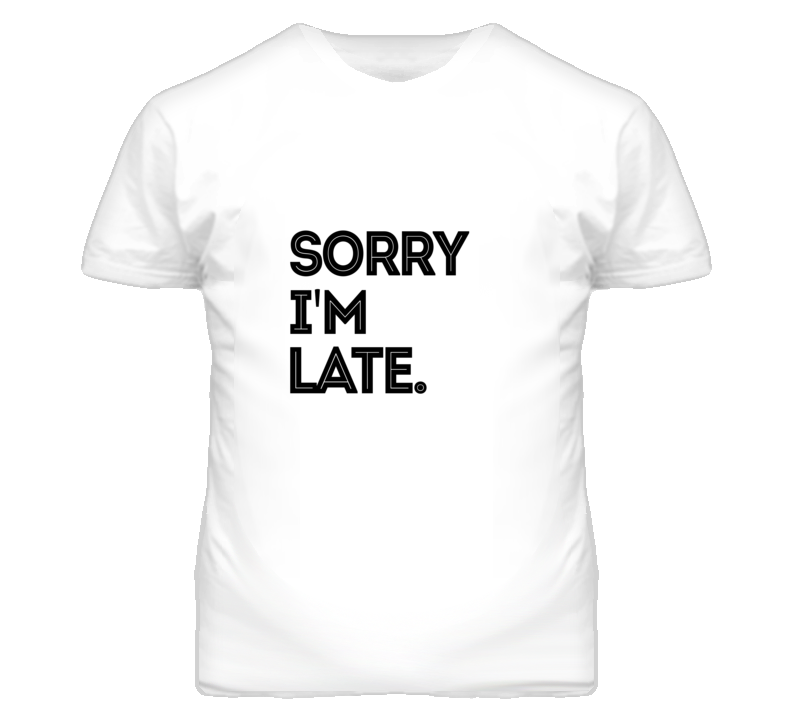 Sorry I'm Late Funny Excuse  T Shirt - Tees Happen