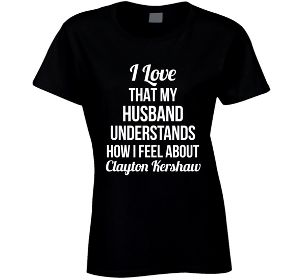 I Love That My Husband Understands How I Feel About Clayton Kershaw Ladies Funny Los Angeles Baseball T Shirt - Tees Happen