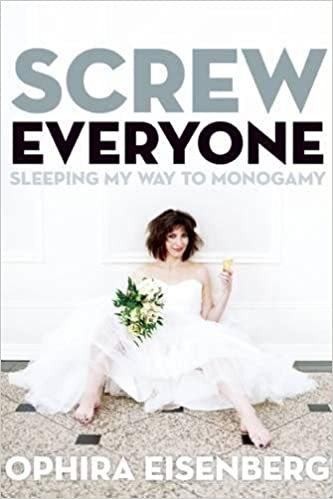 Screw Everyone: Sleeping My Way to Monogamy by Ophira Eisenberg (Paperback)