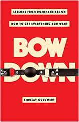 Bow Down: Lessons from Dominatrixes on How to Get Everything You Want by Lindsay Goldwert (Hardcover)