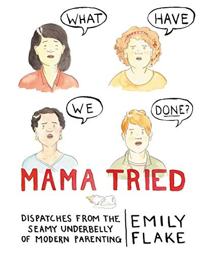 Mama Tried: Dispatches from the Seamy Underbelly of Modern Parenting by Emily Flake (Hardcover)