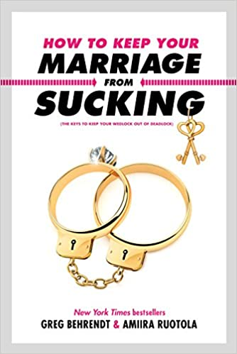 How to Keep Your Marriage From Sucking: The Keys to Keep Your Wedlock Out of Deadlock by Greg Behrendt & Amiira Ruotola (Hardcover)