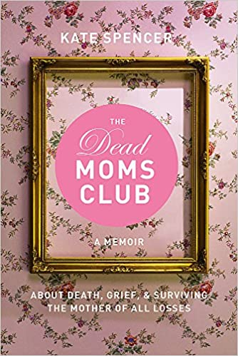 The Dead Moms Club: A Memoir about Death, Grief, and Surviving the Mother of All Losses by Kate Spencer (Paperback)