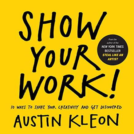 Show Your Work!: 10 Ways to Share Your Creativity and Get Discovered by Austin Kleon (Paperback)