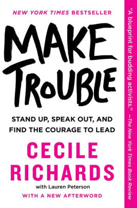 Make Trouble: Stand Up, Speak Out, and Find the Courage to Lead by Cecile Richards (Hardcover)