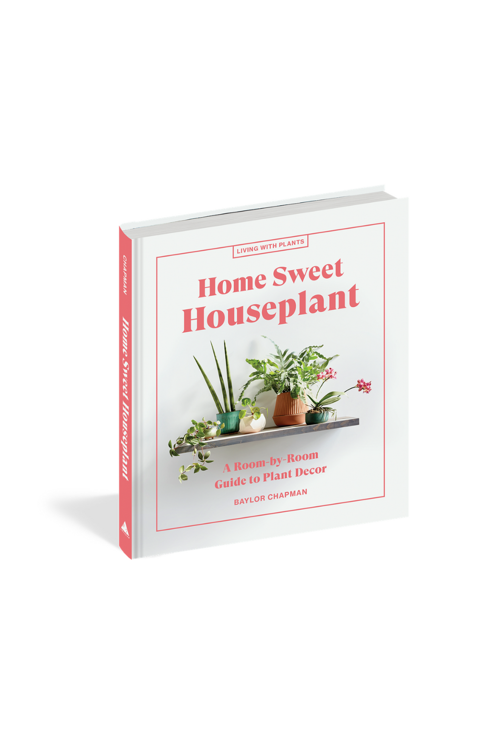 Home Sweet Houseplant: A Room-By-Room Guide to Plant Decor  By Baylor Chapman