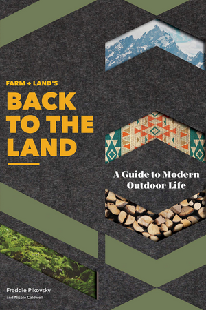 Farm + Land's Back to the Land: A Guide to Modern Outdoor Life by Freddie Pikovsky