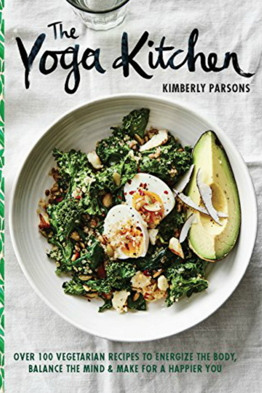 The Yoga Kitchen: Over 100 Vegetarian Recipes to Energize the Body, Balance the Mind & Make for a Happier You  By Kimberly Parsons