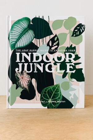 The Leaf Supply Guide to Creating Your Indoor Jungle  By Lauren Camilleri and Sophia Kaplan