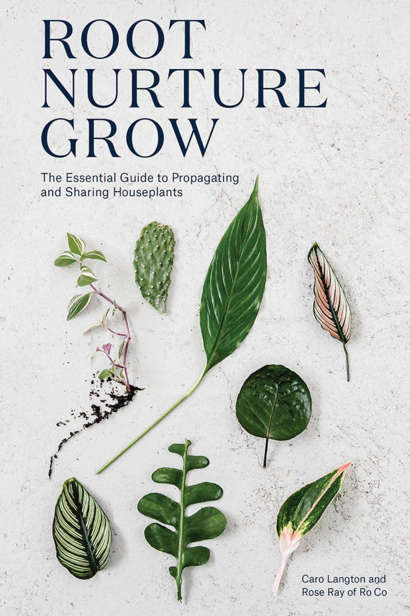 Root Nurture Grow: The Essential Guide to Propagating and Sharing Houseplants  By Caro Langton and Ray Rose