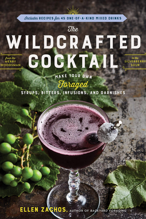 The Wildcrafted Cocktail: Make Your Own Foraged Syrups, Bitters, Infusions and Garnishes  By Ellen Zachos