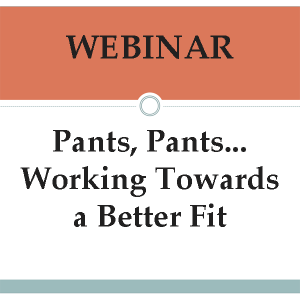 Webinar-Pants, Pants... Working Towards a Better Fit