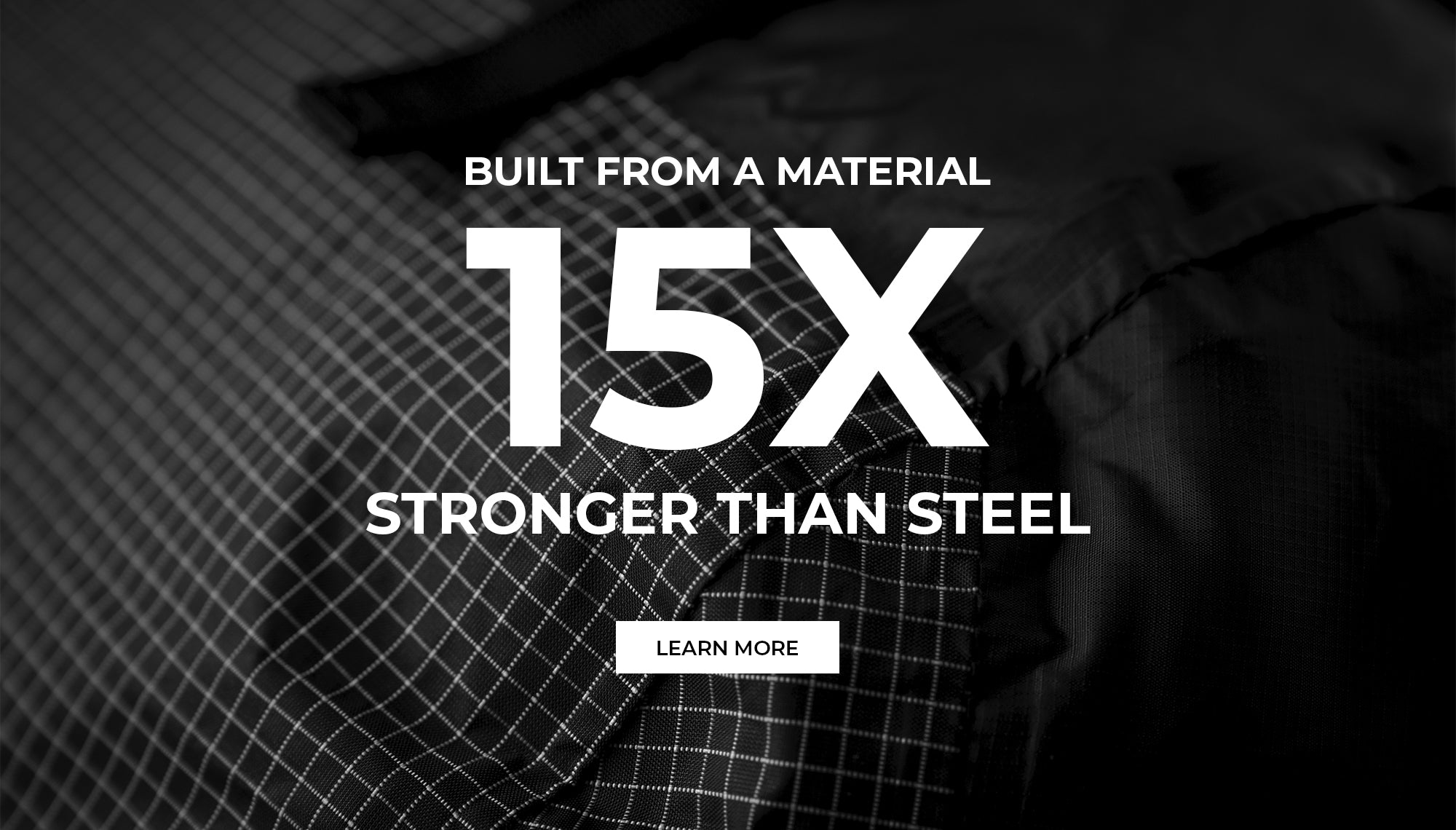 Built from a material 15x stronger than steel. learn more
