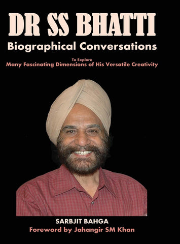 Dr SS BHATTI: Biographical Conversations to Explore Many Fascinating Dimensions of His Versatile Creativity