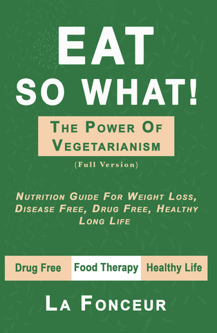 Eat So What! The Power of Vegetarianism: Nutrition Guide For Weight Loss, Disease Free, Drug Free, Healthy Long Life
