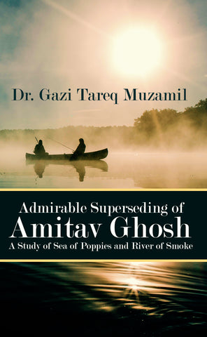 Admirable Superseding of Amitav Ghosh A Study of Sea of Poppies and River of Smoke