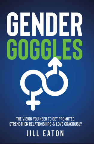 Gender Goggles: The Vision You Need to Get Promoted, Strengthen Relationships & Love Graciously