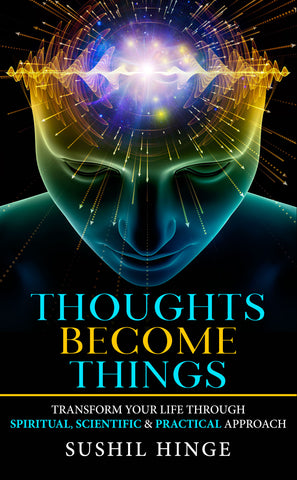 Thoughts Become Things: Transform Your Life Through Spiritual, Scientific & Practical Approach