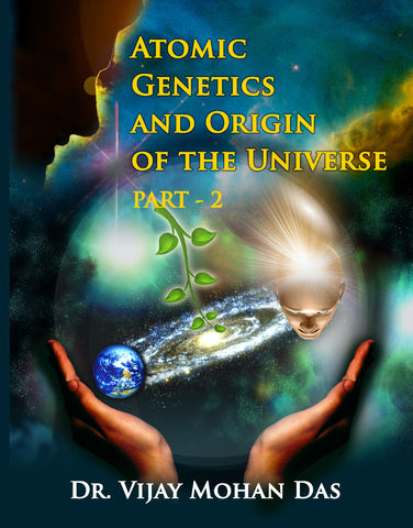 ATOMIC GENETICS AND ORIGIN OF THE UNIVERSE - PART - 2