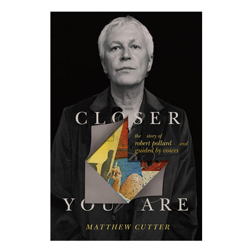 CLOSER YOU ARE: The Story Of Guided By Voices/ Robert Pollard - Book