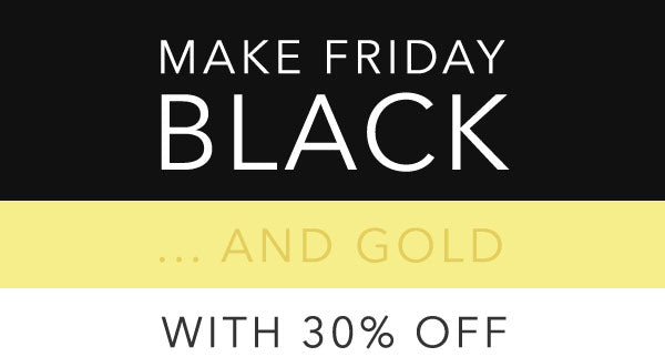 MAKE FRIDAY BLACK... AND GOLD - WITH 30% OFF