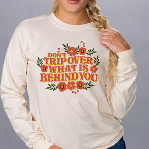 Don't Trip Over What Is Behind You Long Sleeve