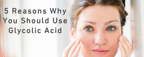 InstaNatural 5 Reasons You Should Use Glycolic Acid
