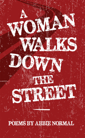 A WOMAN WALKS DOWN THE STREET: Poems by Abbie Normal