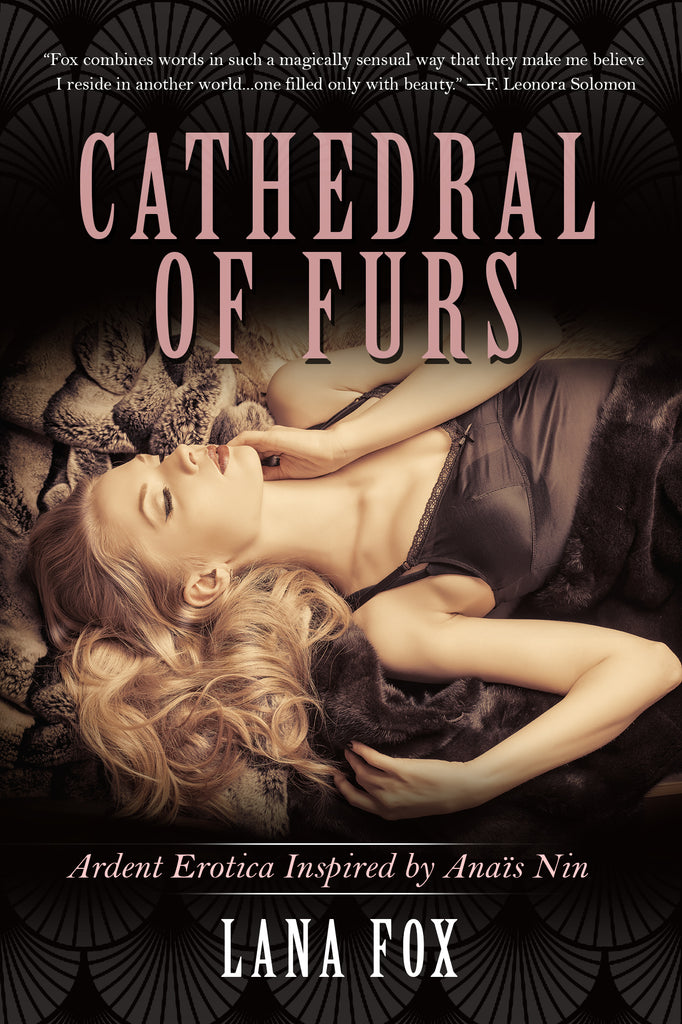 CATHEDRAL OF FURS: ARDENT EROTICA INSPIRED BY ANAIS NIN by Lana Fox