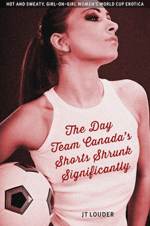 THE DAY TEAM CANADA'S SHORTS SHRUNK SIGNIFICANTLY (Women's Soccer Erotica) by JT Louder