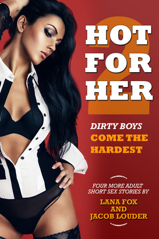 HOT FOR HER (VOL. 2): DIRTY BOYS COME THE HARDEST by Jacob Louder and Lana Fox