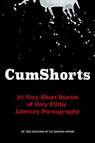 CUMSHORTS: 32 VERY SHORT STORIES OF VERY FILTHY LITERARY PORNOGRAPHY by the Editors of Go Deeper Press